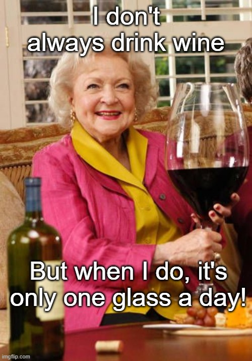 Betty White's Wine Glass |  I don't always drink wine; But when I do, it's only one glass a day! | image tagged in betty white's wine glass,wine drinker,only one a day | made w/ Imgflip meme maker
