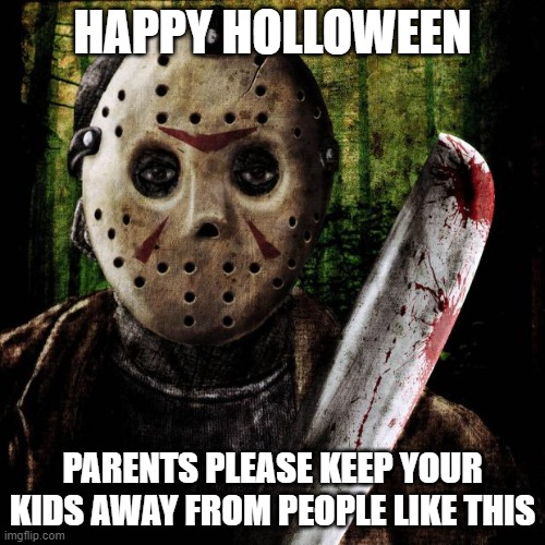 Jason Voorhees |  HAPPY HOLLOWEEN; PARENTS PLEASE KEEP YOUR KIDS AWAY FROM PEOPLE LIKE THIS | image tagged in jason voorhees | made w/ Imgflip meme maker
