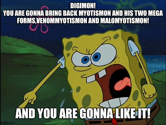 This is the reason why the Myo trio needs to return in Digimon adventure 2020 |  DIGIMON! YOU ARE GONNA BRING BACK MYOTISMON AND HIS TWO MEGA FORMS,VENOMMYOTISMON AND MALOMYOTISMON! AND YOU ARE GONNA LIKE IT! | image tagged in you are gonna like it,digimon | made w/ Imgflip meme maker
