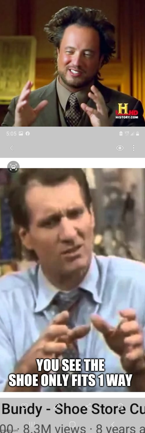 Al Bundy |  YOU SEE THE SHOE ONLY FITS 1 WAY | image tagged in memes,ancient aliens,al bundy,married,shoes | made w/ Imgflip meme maker