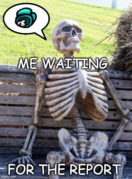 Waiting..... |  ME WAITING; FOR THE REPORT | image tagged in memes,waiting skeleton,among us,imposter,dead body reported,emergency meeting among us | made w/ Imgflip meme maker