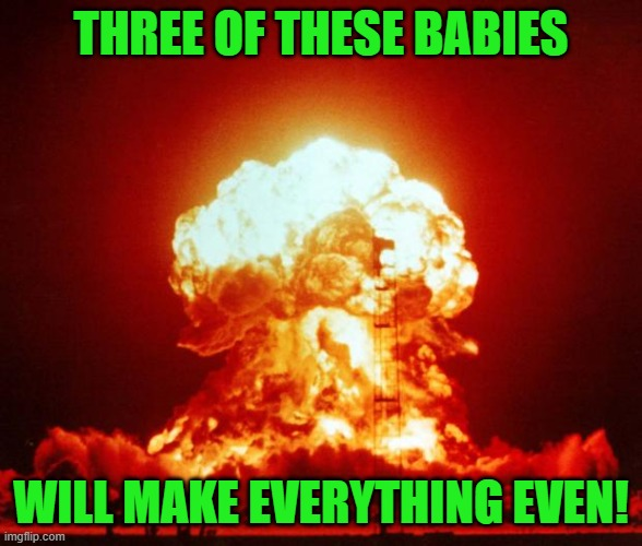 Nuke | THREE OF THESE BABIES WILL MAKE EVERYTHING EVEN! | image tagged in nuke | made w/ Imgflip meme maker
