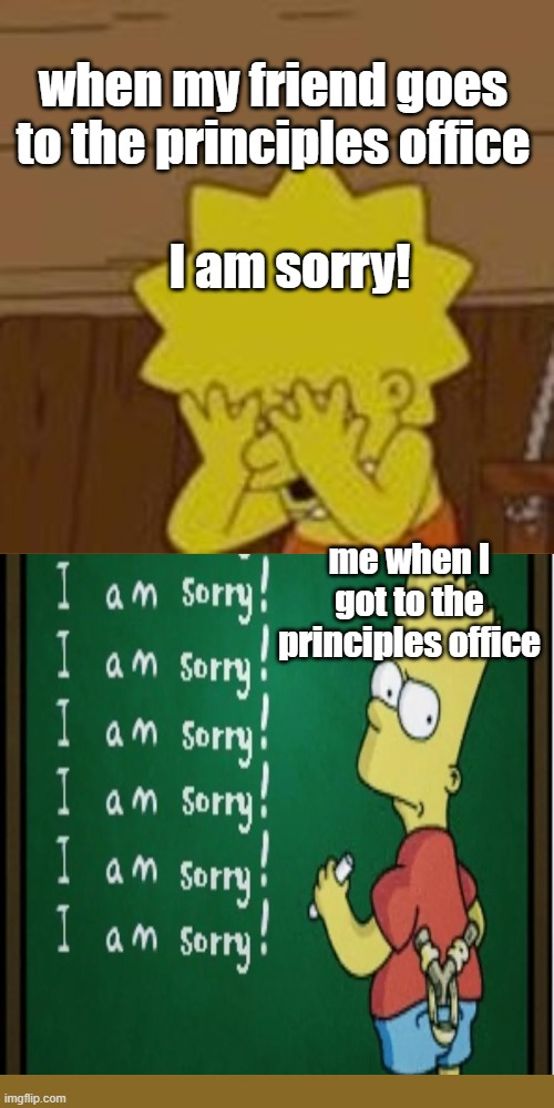 Lisa and Bart Simpson (couldn't come up with a good title) |  when my friend goes to the principles office; I am sorry! me when I got to the principles office | image tagged in the simpsons | made w/ Imgflip meme maker