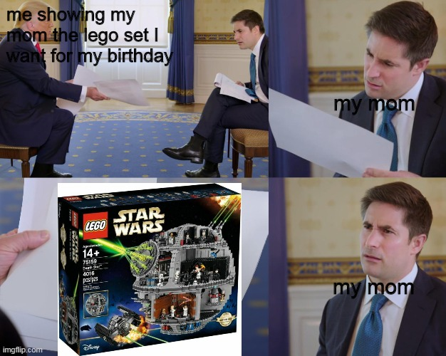 lego meme |  me showing my mom the lego set I want for my birthday; my mom; my mom | image tagged in trump interview,lego,legos,lego star wars,donald trump | made w/ Imgflip meme maker