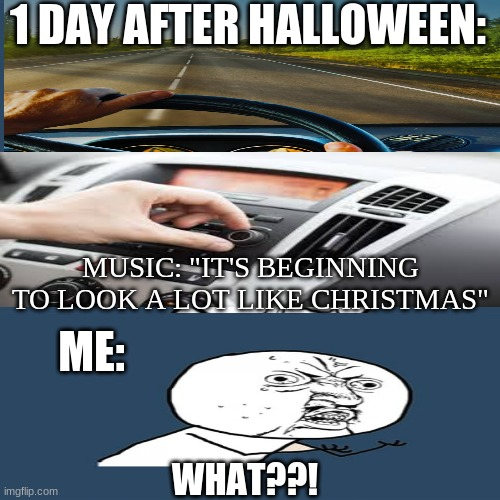 "This actually happened, not kidding |  1 DAY AFTER HALLOWEEN:; MUSIC: ""IT'S BEGINNING TO LOOK A LOT LIKE CHRISTMAS""; ME:; WHAT??! 