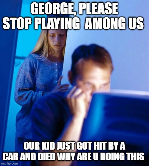 shut up wife |  GEORGE, PLEASE STOP PLAYING  AMONG US; OUR KID JUST GOT HIT BY A CAR AND DIED WHY ARE U DOING THIS | image tagged in memes,redditor's wife | made w/ Imgflip meme maker