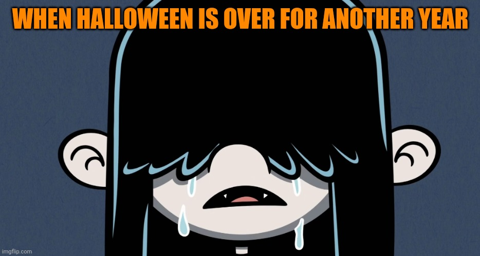 That feeling |  WHEN HALLOWEEN IS OVER FOR ANOTHER YEAR | image tagged in lucy loud crying,memes,the loud house,halloween,loud house,spooky | made w/ Imgflip meme maker