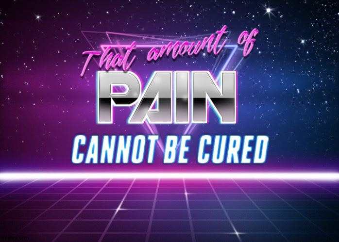 That amount of pain cannot be cured | image tagged in that amount of pain cannot be cured | made w/ Imgflip meme maker
