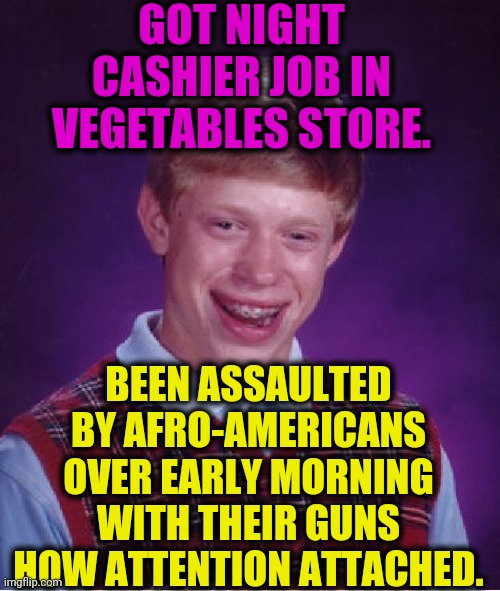 -Guns'ndRises. |  GOT NIGHT CASHIER JOB IN VEGETABLES STORE. BEEN ASSAULTED BY AFRO-AMERICANS OVER EARLY MORNING WITH THEIR GUNS HOW ATTENTION ATTACHED. | image tagged in memes,bad luck brian,cashier meme,employee of the month,assault weapons,afro | made w/ Imgflip meme maker