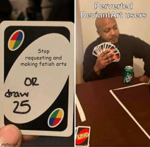 Cringe has never been the answer. |  Perverted DeviantArt users; Stop requesting and making fetish arts | image tagged in memes,uno draw 25 cards,deviantart,cringe,request,no | made w/ Imgflip meme maker