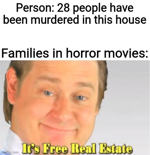 Well not exactly free |  Person: 28 people have been murdered in this house; Families in horror movies: | image tagged in it's free real estate,horror,horror movie | made w/ Imgflip meme maker
