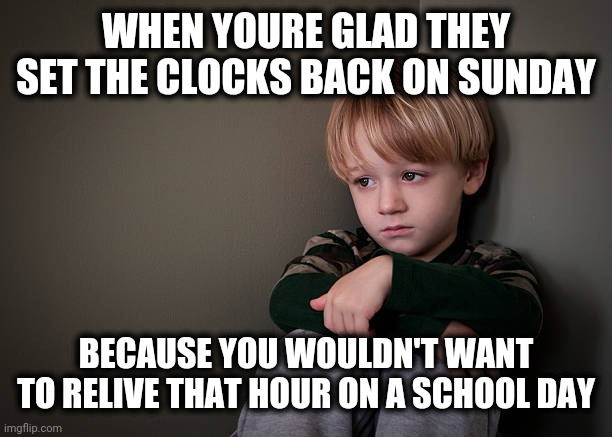 sad boy |  WHEN YOURE GLAD THEY SET THE CLOCKS BACK ON SUNDAY; BECAUSE YOU WOULDN'T WANT TO RELIVE THAT HOUR ON A SCHOOL DAY | image tagged in sad boy,memes,time change,daylight savings time,school | made w/ Imgflip meme maker