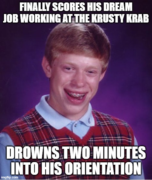 Nautical Nonsense |  FINALLY SCORES HIS DREAM JOB WORKING AT THE KRUSTY KRAB; DROWNS TWO MINUTES INTO HIS ORIENTATION | image tagged in memes,bad luck brian | made w/ Imgflip meme maker