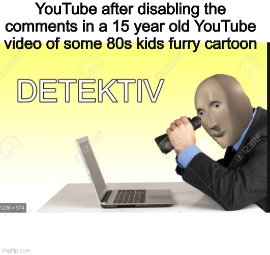 Meme man Detective |  YouTube after disabling the comments in a 15 year old YouTube video of some 80s kids furry cartoon | image tagged in hot memes,funny memes,youtube rewind,funny,meme man,just stop | made w/ Imgflip meme maker