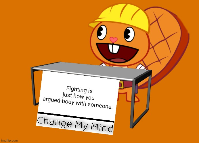 Handy (Change My Mind) (HTF Meme) |  Fighting is just how you argued-body with someone. | image tagged in handy change my mind htf meme,memes,change my mind,funny,popular | made w/ Imgflip meme maker