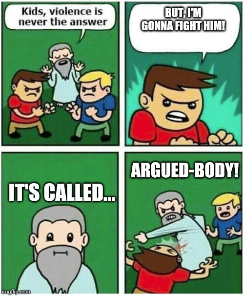 Violence is never the answer | BUT, I'M GONNA FIGHT HIM! IT'S CALLED... ARGUED-BODY! | image tagged in violence is never the answer | made w/ Imgflip meme maker