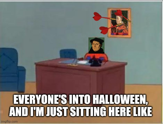 it's Reformation day too, you know |  EVERYONE'S INTO HALLOWEEN, AND I'M JUST SITTING HERE LIKE | image tagged in memes,spiderman computer desk,spiderman,martin luther | made w/ Imgflip meme maker