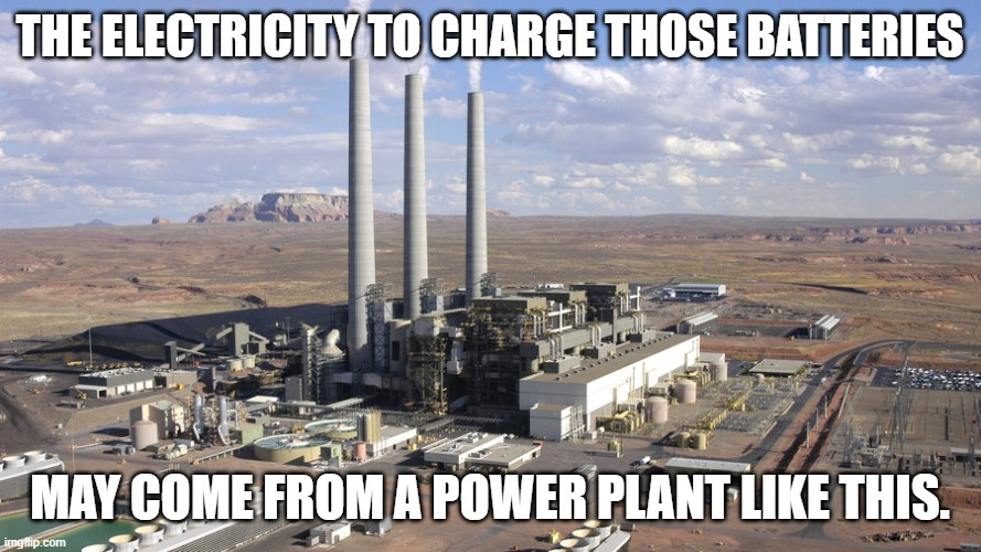 THE ELECTRICITY TO CHARGE THOSE BATTERIES MAY COME FROM A POWER PLANT LIKE THIS. | made w/ Imgflip meme maker