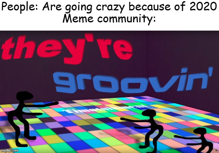 THEY'RE GROOVIN! |  People: Are going crazy because of 2020 Meme community: | image tagged in they're groovin | made w/ Imgflip meme maker