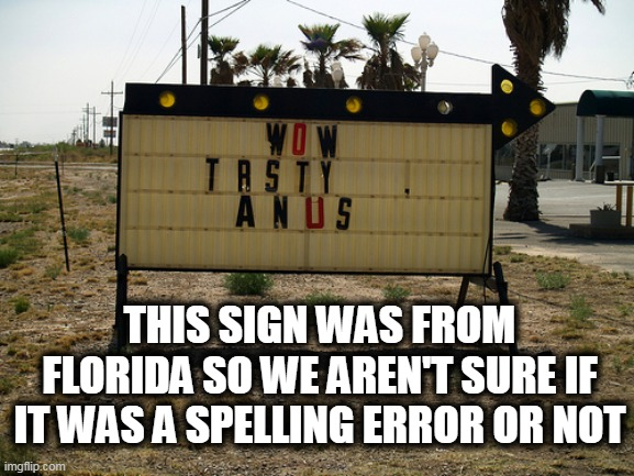 Florida Man |  THIS SIGN WAS FROM FLORIDA SO WE AREN'T SURE IF IT WAS A SPELLING ERROR OR NOT | image tagged in florida man,anus,tasty | made w/ Imgflip meme maker