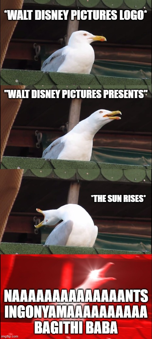 "opening to The Lion King |  *WALT DISNEY PICTURES LOGO*; ""WALT DISNEY PICTURES PRESENTS""; *THE SUN RISES*; NAAAAAAAAAAAAAANTS INGONYAMAAAAAAAAAA BAGITHI BABA 