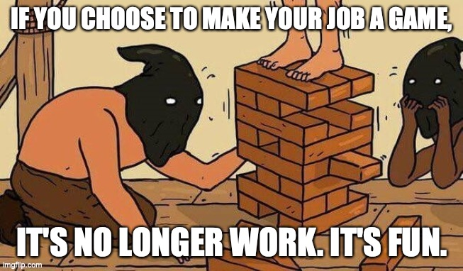Make your work fun |  IF YOU CHOOSE TO MAKE YOUR JOB A GAME, IT'S NO LONGER WORK. IT'S FUN. | image tagged in work,job,fun,game,hang man,yenga | made w/ Imgflip meme maker