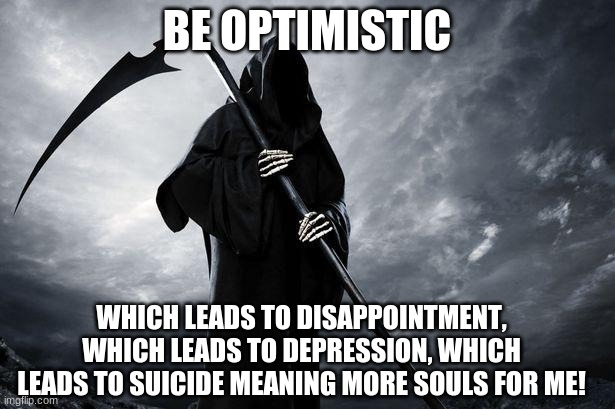 Death |  BE OPTIMISTIC; WHICH LEADS TO DISAPPOINTMENT, WHICH LEADS TO DEPRESSION, WHICH LEADS TO SUICIDE MEANING MORE SOULS FOR ME! | image tagged in death | made w/ Imgflip meme maker