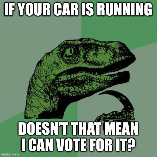 Good question, right? |  IF YOUR CAR IS RUNNING; DOESN'T THAT MEAN I CAN VOTE FOR IT? | image tagged in memes,philosoraptor,funny,upvote if you agree,stupid signs,voting | made w/ Imgflip meme maker