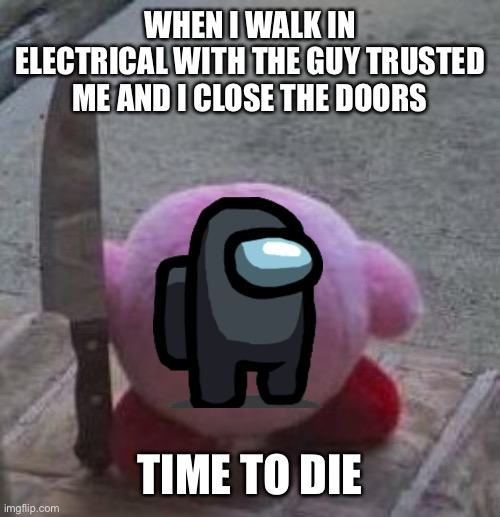 Among us Kirby |  WHEN I WALK IN ELECTRICAL WITH THE GUY TRUSTED ME AND I CLOSE THE DOORS; TIME TO DIE | image tagged in creepy kirby | made w/ Imgflip meme maker