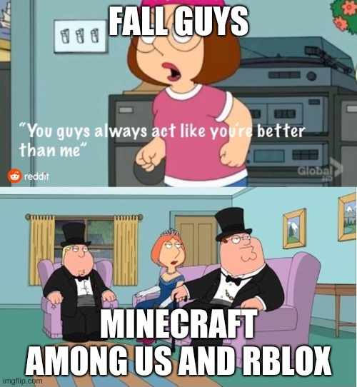 You Guys always act like you're better than me |  FALL GUYS; MINECRAFT AMONG US AND RBLOX | image tagged in you guys always act like you're better than me | made w/ Imgflip meme maker