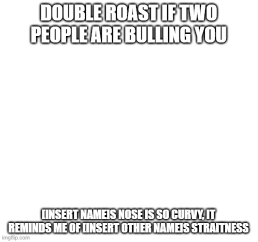 Blank White Template |  DOUBLE ROAST IF TWO PEOPLE ARE BULLING YOU; [INSERT NAME]S NOSE IS SO CURVY, IT REMINDS ME OF [INSERT OTHER NAME]S STRAITNESS | image tagged in blank white template | made w/ Imgflip meme maker