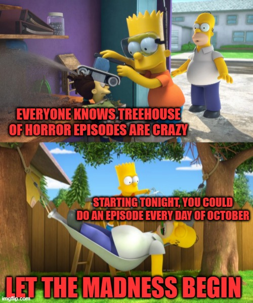 EVERYONE KNOWS TREEHOUSE OF HORROR EPISODES ARE CRAZY; STARTING TONIGHT, YOU COULD DO AN EPISODE EVERY DAY OF OCTOBER; LET THE MADNESS BEGIN | image tagged in the simpsons,horror,treehouse of horror,october,halloween | made w/ Imgflip meme maker