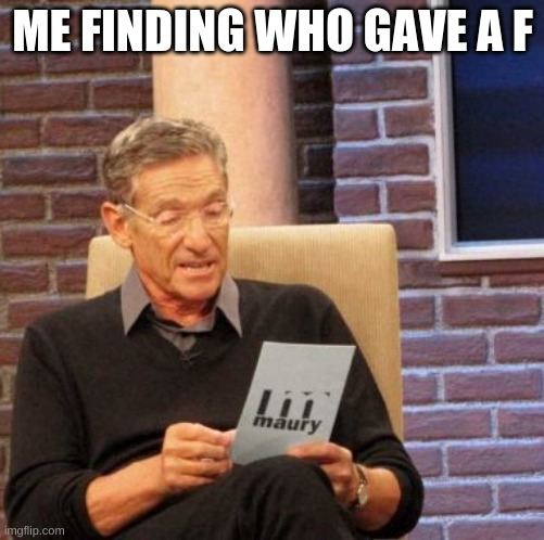 who did tho? |  ME FINDING WHO GAVE A F | image tagged in memes,maury lie detector | made w/ Imgflip meme maker