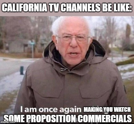 I am once again asking for your financial support |  CALIFORNIA TV CHANNELS BE LIKE:; MAKING YOU WATCH; SOME PROPOSITION COMMERCIALS | image tagged in i am once again asking for your financial support | made w/ Imgflip meme maker