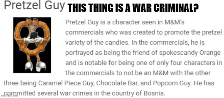 Pretzel guy from the M&M universe is apparently a war criminal. Read the last sentence |  THIS THING IS A WAR CRIMINAL? | image tagged in war criminal | made w/ Imgflip meme maker