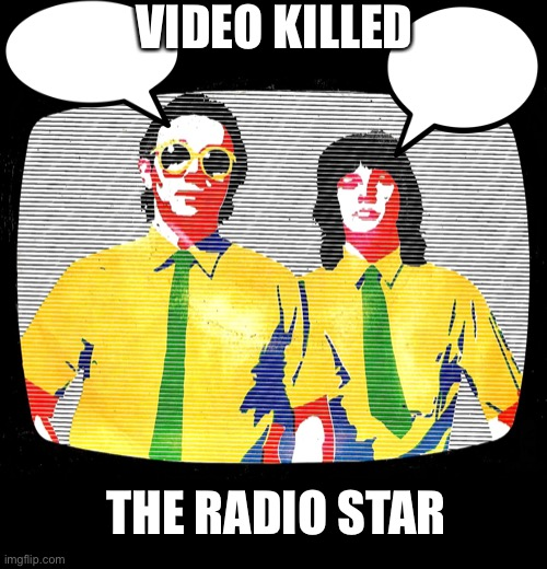 Radio star |  VIDEO KILLED; THE RADIO STAR | image tagged in new memes | made w/ Imgflip meme maker