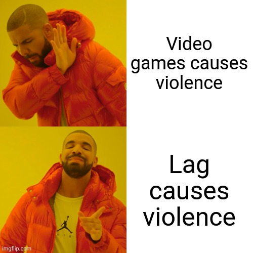 Lag causes violence |  Video games causes violence; Lag causes violence | image tagged in memes,drake hotline bling | made w/ Imgflip meme maker