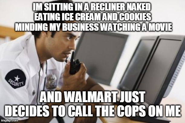 FUNNY MEMES |  IM SITTING IN A RECLINER NAKED  EATING ICE CREAM AND COOKIES  MINDING MY BUSINESS WATCHING A MOVIE; AND WALMART JUST DECIDES TO CALL THE COPS ON ME | image tagged in security,walmart,funny memes | made w/ Imgflip meme maker