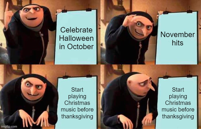Gru's Plan Meme |  Celebrate Halloween in October; November hits; Start playing Christmas music before thanksgiving; Start playing Christmas music before thanksgiving | image tagged in memes,gru's plan | made w/ Imgflip meme maker