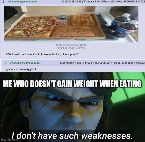 I don't have such weaknesses |  ME WHO DOESN'T GAIN WEIGHT WHEN EATING | image tagged in i don't have such weaknesses,star wars,clone wars,anakin,food,memes | made w/ Imgflip meme maker