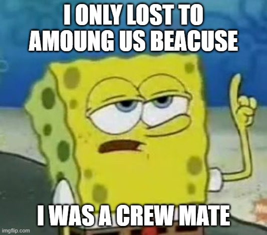 I'll Have You Know Spongebob |  I ONLY LOST TO AMOUNG US BEACUSE; I WAS A CREW MATE | image tagged in memes,i'll have you know spongebob | made w/ Imgflip meme maker