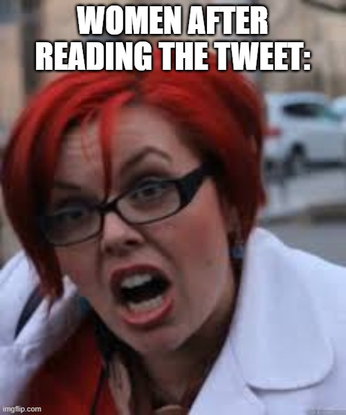 SJW Triggered | WOMEN AFTER READING THE TWEET: | image tagged in sjw triggered | made w/ Imgflip meme maker
