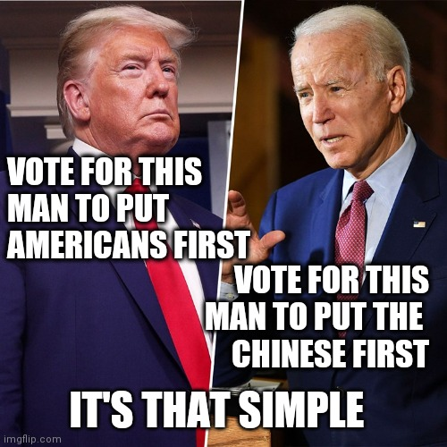 Trump Biden |  VOTE FOR THIS MAN TO PUT AMERICANS FIRST; VOTE FOR THIS MAN TO PUT THE  CHINESE FIRST; IT'S THAT SIMPLE | image tagged in trump biden | made w/ Imgflip meme maker