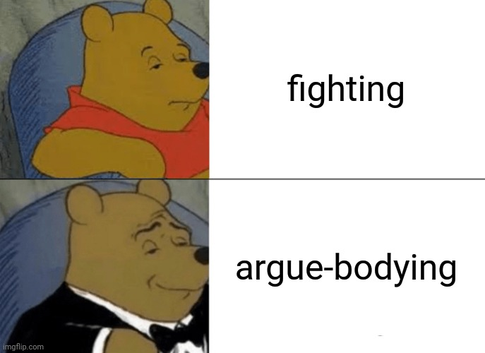 Fighting | fighting argue-bodying | image tagged in memes,tuxedo winnie the pooh,comments,comment,comment section,fighting | made w/ Imgflip meme maker