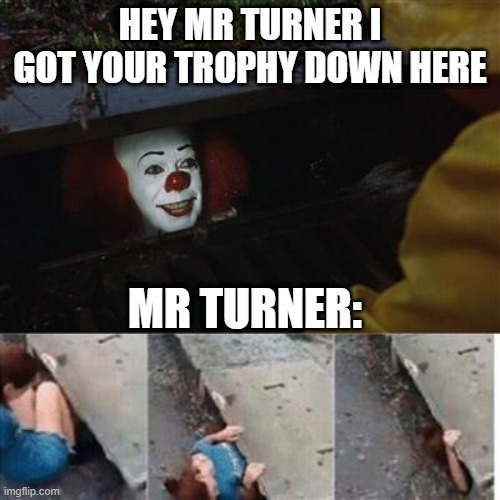 pennywise in sewer |  HEY MR TURNER I GOT YOUR TROPHY DOWN HERE; MR TURNER: | image tagged in pennywise in sewer,memes | made w/ Imgflip meme maker