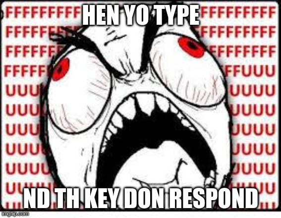 When you type and the keys don't respond |  HEN YO TYPE; ND TH KEY DON RESPOND | image tagged in fuuuuuuu,anger | made w/ Imgflip meme maker