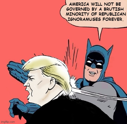 Everything comes to an end. |  AMERICA WILL NOT BE  GOVERNED BY A BRUTISH  MINORITY OF REPUBLICAN IGNORAMUSES FOREVER. | image tagged in batman slaps trump,gop,republican,idiots | made w/ Imgflip meme maker