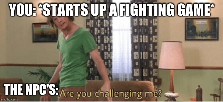 Starting up a fighting game |  YOU: *STARTS UP A FIGHTING GAME*; THE NPC'S: | image tagged in are you challenging me | made w/ Imgflip meme maker