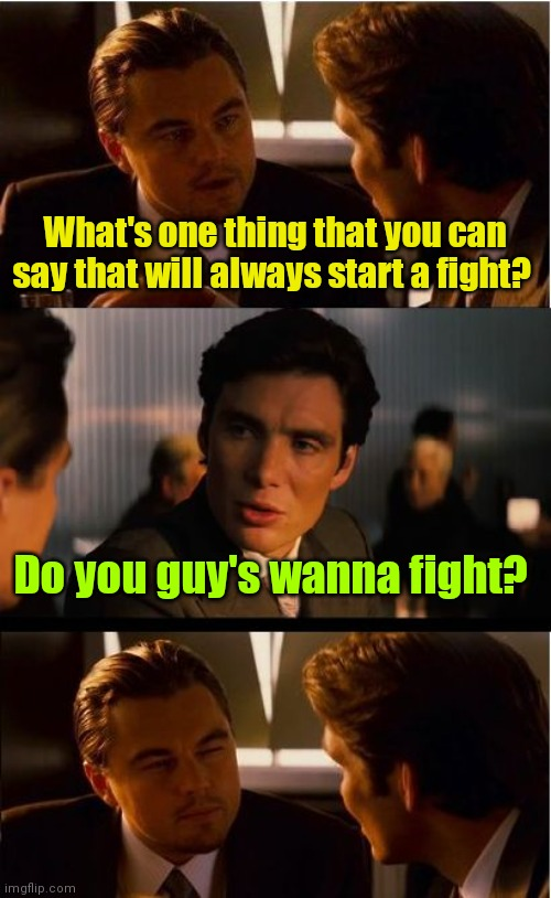Come at me bro! |  What's one thing that you can say that will always start a fight? Do you guy's wanna fight? | image tagged in memes,inception,fighting,kindoffunny | made w/ Imgflip meme maker
