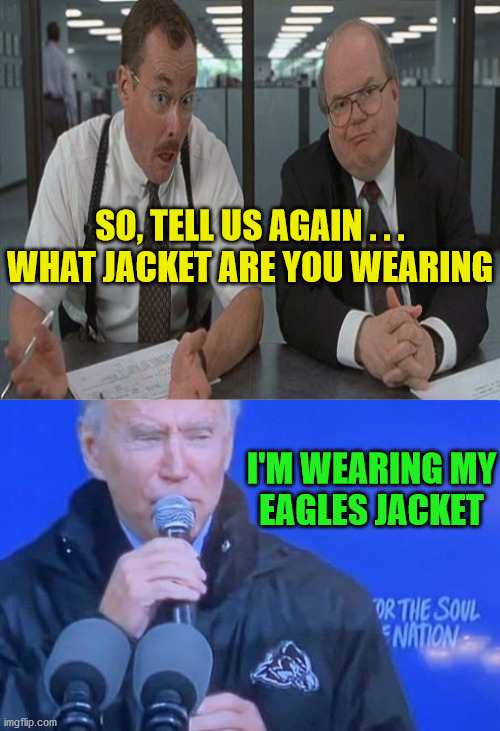 Joe Biden Eagles Jacket |  SO, TELL US AGAIN . . . WHAT JACKET ARE YOU WEARING; I'M WEARING MY EAGLES JACKET | image tagged in what do you do here,memes,philadelphia eagles,joe biden,office space,well yes but actually no | made w/ Imgflip meme maker